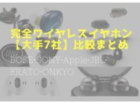 完全ワイヤレスイヤホン比較まとめ『大手メーカ7機種』を徹底比較! - BOSE・SONY・Apple・JBL・ERATO・ONKYO -