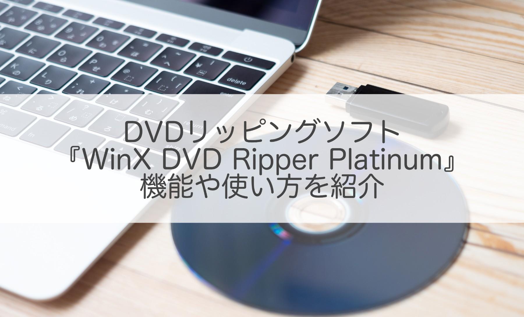 DVDリッピングソフト『WinX DVD Ripper Platinum』の機能や使い方を紹介